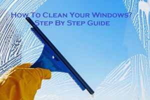 How To Clean Your Windows? – Step By Step Guide