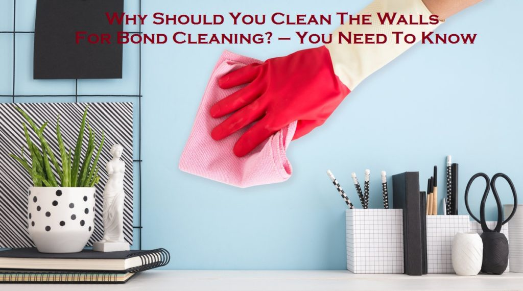 Why Should You Clean The Walls For Bond Cleaning? – You Need To Know