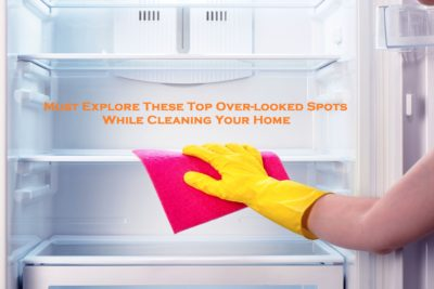 Must Explore These Top Over-looked Spots While Cleaning Your House