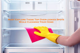 Must Explore These Top Over-looked Spots While Cleaning Your Home