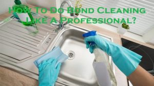 How To Do Bond Cleaning Like A Professional?