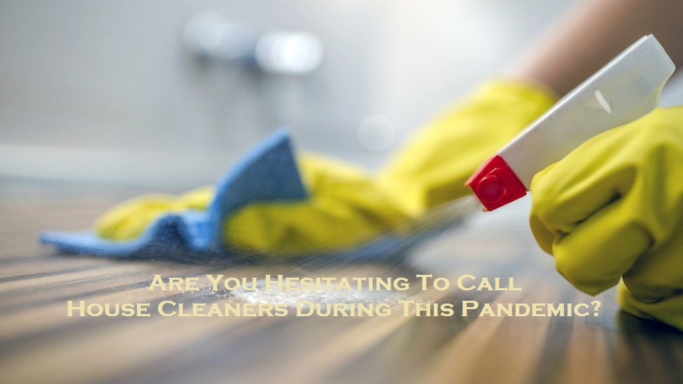 Are You Hesitating To Call House Cleaners During This Pandemic?