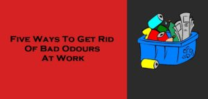 Five Ways To Get Rid Of Bad Odours At Work